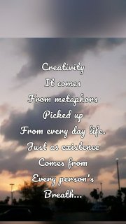Creativity It comes From metaphors Picked up From every day life. Just as existence Comes from Every person's Breath...
