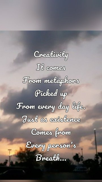 Creativity It comes From metaphors Picked up From every day life. Just asexistence Comes from Every person's Breath...
