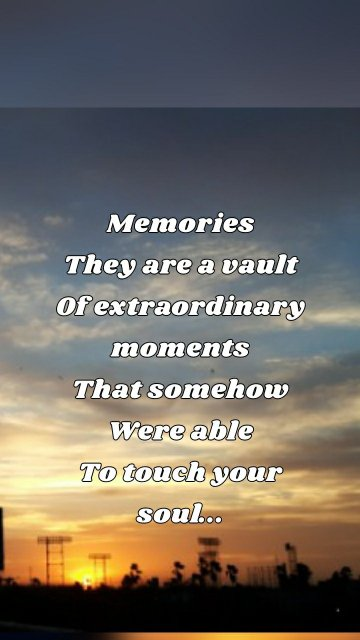 Memories They are a vault Of extraordinary moments That somehow Were able To touch your soul...